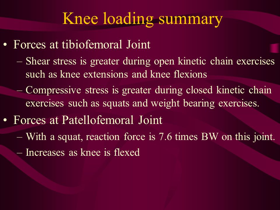 Knee loading summary Forces at tibiofemoral Joint –Shear stress is greater during open kinetic chain exercises such as knee extensions and knee flexions –Compressive stress is greater during closed kinetic chain exercises such as squats and weight bearing exercises.