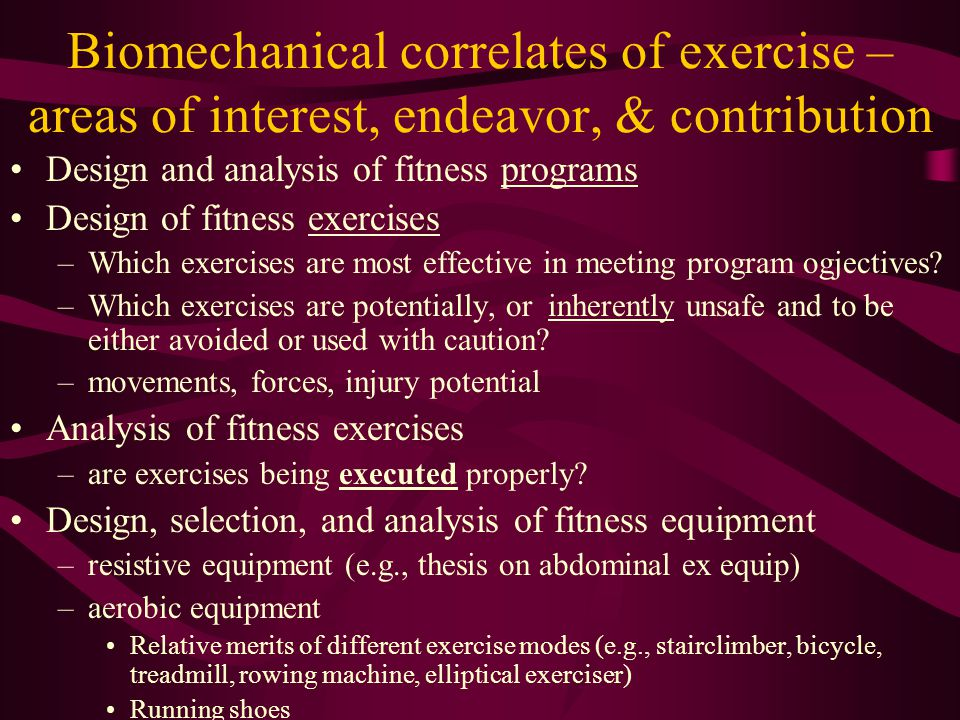 Biomechanical correlates of exercise – areas of interest, endeavor, & contribution Design and analysis of fitness programs Design of fitness exercises –Which exercises are most effective in meeting program ogjectives.