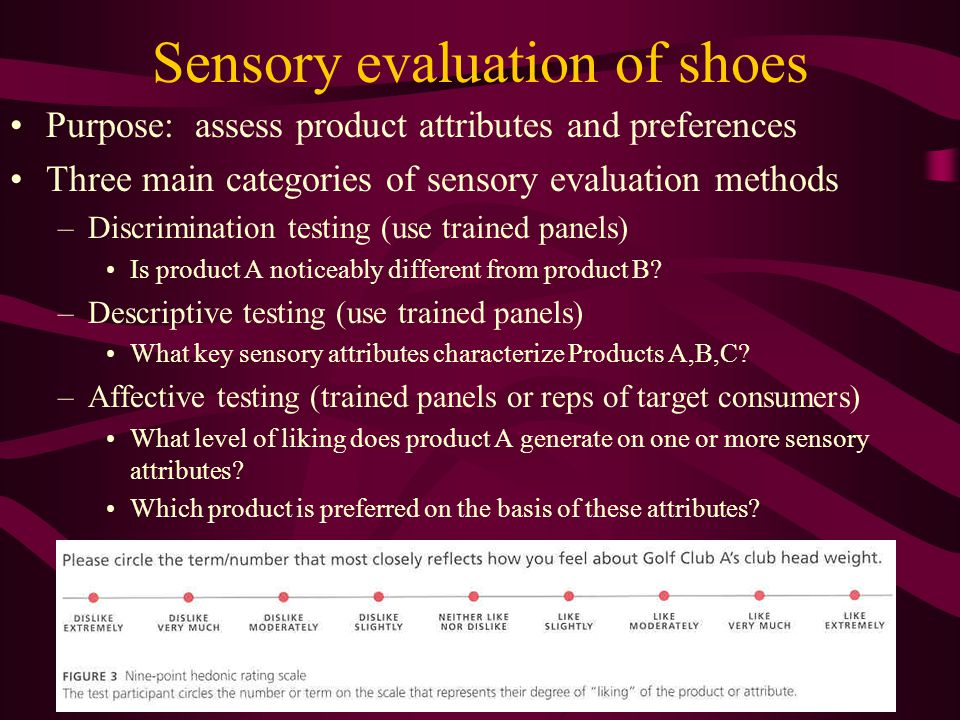 Sensory evaluation of shoes Purpose: assess product attributes and preferences Three main categories of sensory evaluation methods –Discrimination testing (use trained panels) Is product A noticeably different from product B.