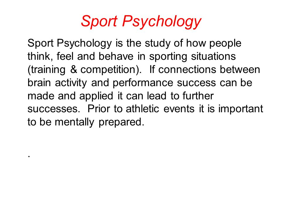 Sport Psychology and Children Can have significant impact on approach to sports from a physical, social, and mental perspective Children respond well to praise and encouragement Enjoyment of activities will help them build skills and confidence Children benefit from participation during both games and practices