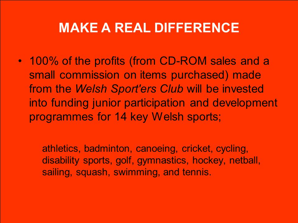 MAKE A REAL DIFFERENCE 100% of the profits (from CD-ROM sales and a small commission on items purchased) made from the Welsh Sport'ers Club will be in
