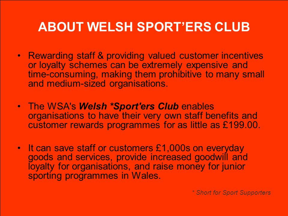 ABOUT WELSH SPORTERS CLUB Rewarding staff & providing valued customer incentives or loyalty schemes can be extremely expensive and time-consuming, mak