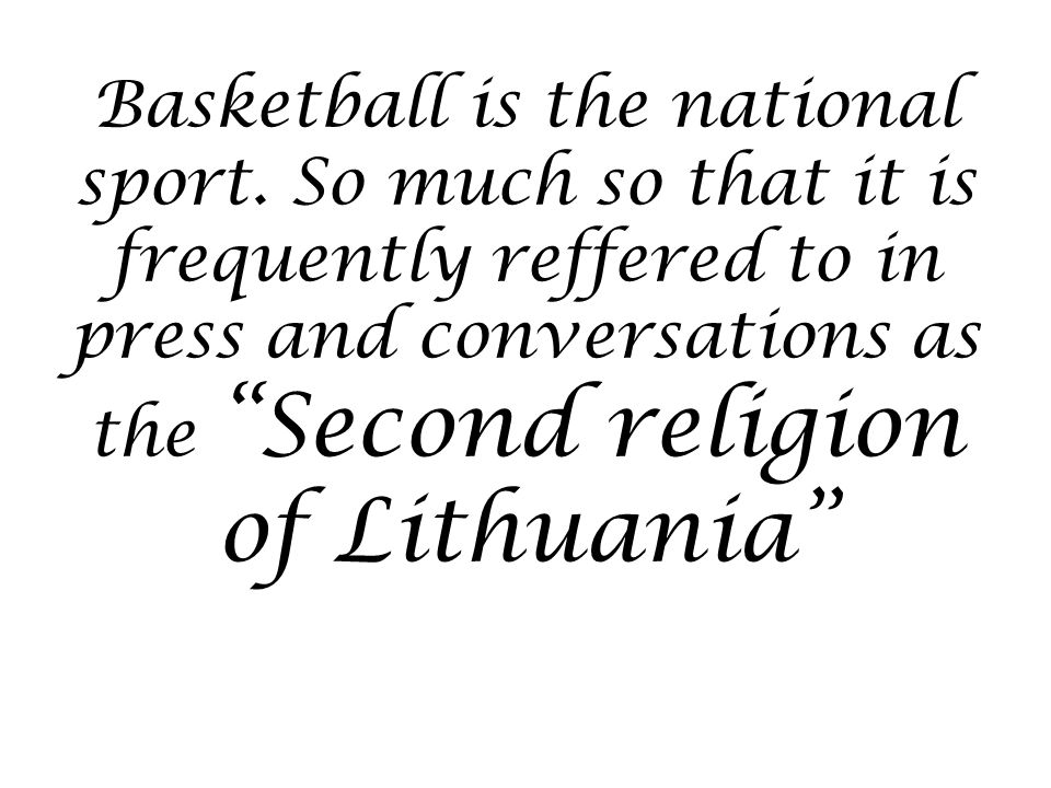 Basketball is the national sport. So much so that it is frequently reffered to in press and conversations as the Second religion of Lithuania