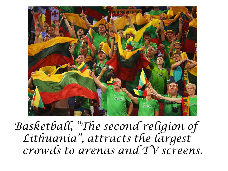 Basketball, The second religion of Lithuania, attracts the largest crowds to arenas and TV screens.