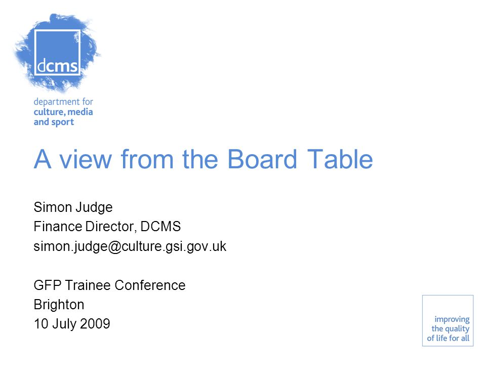 A view from the Board Table Simon Judge Finance Director, DCMS simon.judge@culture.gsi.gov.uk GFP Trainee Conference Brighton 10 July 2009