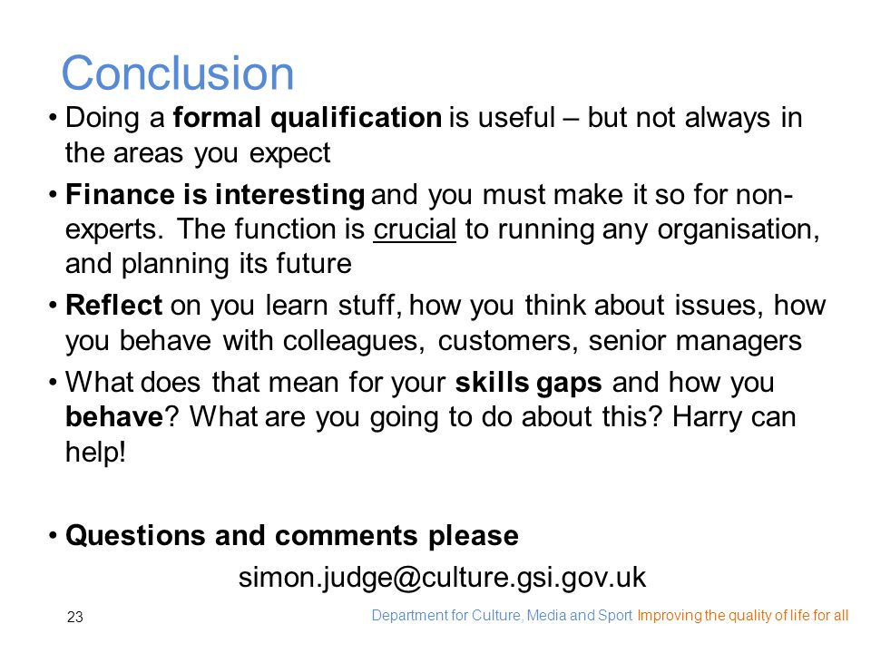 Department for Culture, Media and Sport Improving the quality of life for all 23 Conclusion Doing a formal qualification is useful – but not always in the areas you expect Finance is interesting and you must make it so for non- experts.