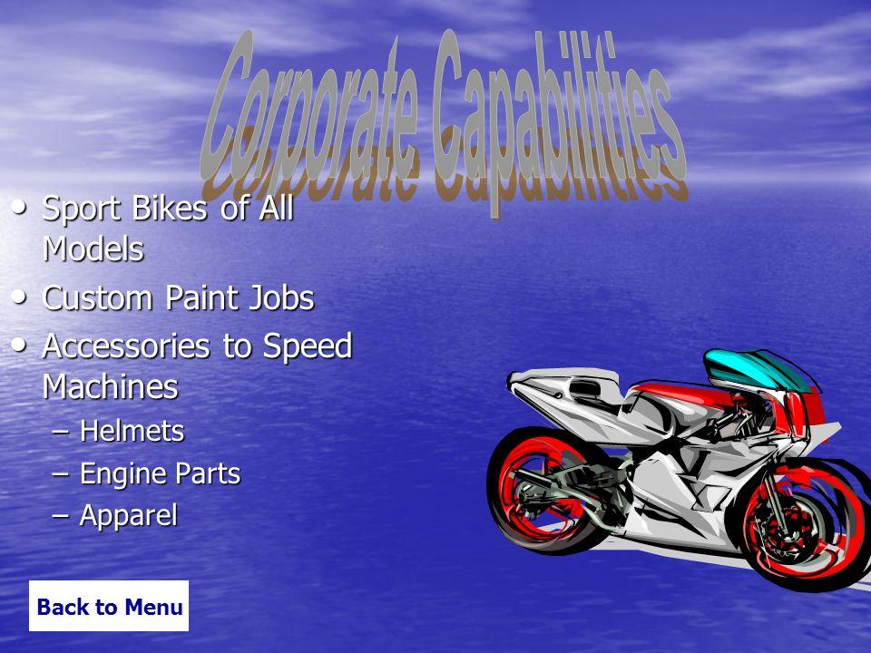 Sport Bikes of All Models Sport Bikes of All Models Custom Paint Jobs Custom Paint Jobs Accessories to Speed Machines Accessories to Speed Machines –Helmets –Engine Parts –Apparel Back to Menu