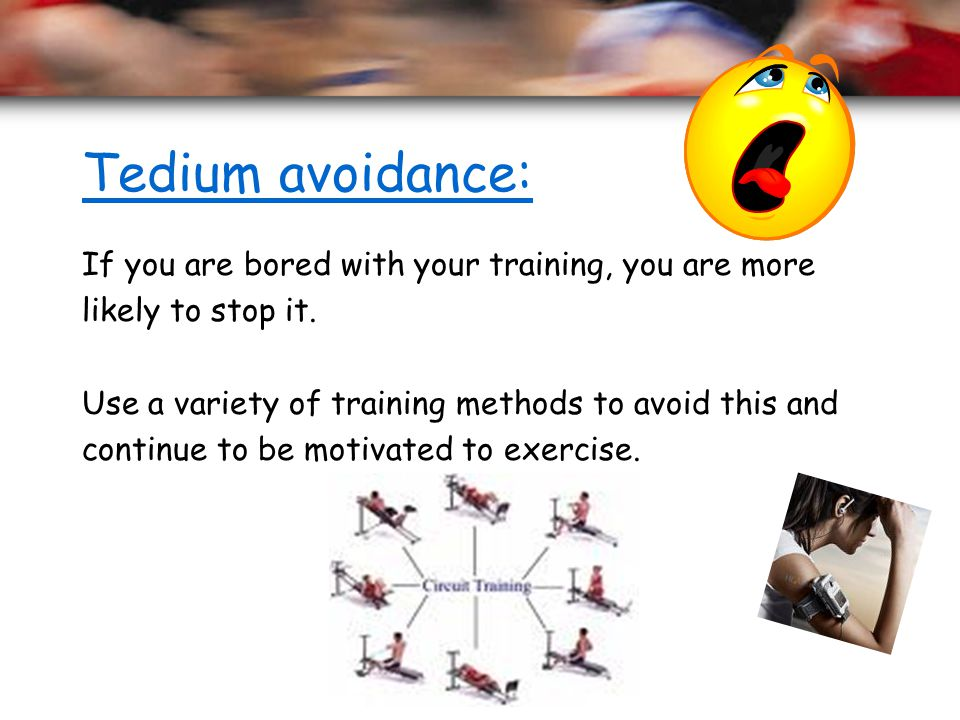 Tedium avoidance: If you are bored with your training, you are more likely to stop it. Use a variety of training methods to avoid this and continue to