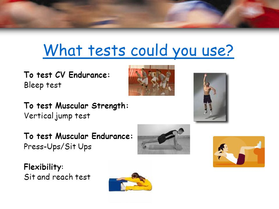 What tests could you use? To test CV Endurance: Bleep test To test Muscular Strength: Vertical jump test To test Muscular Endurance: Press-Ups/Sit Ups