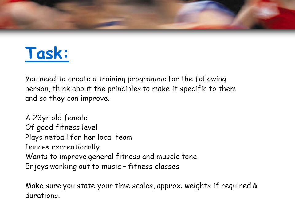Task: You need to create a training programme for the following person, think about the principles to make it specific to them and so they can improve