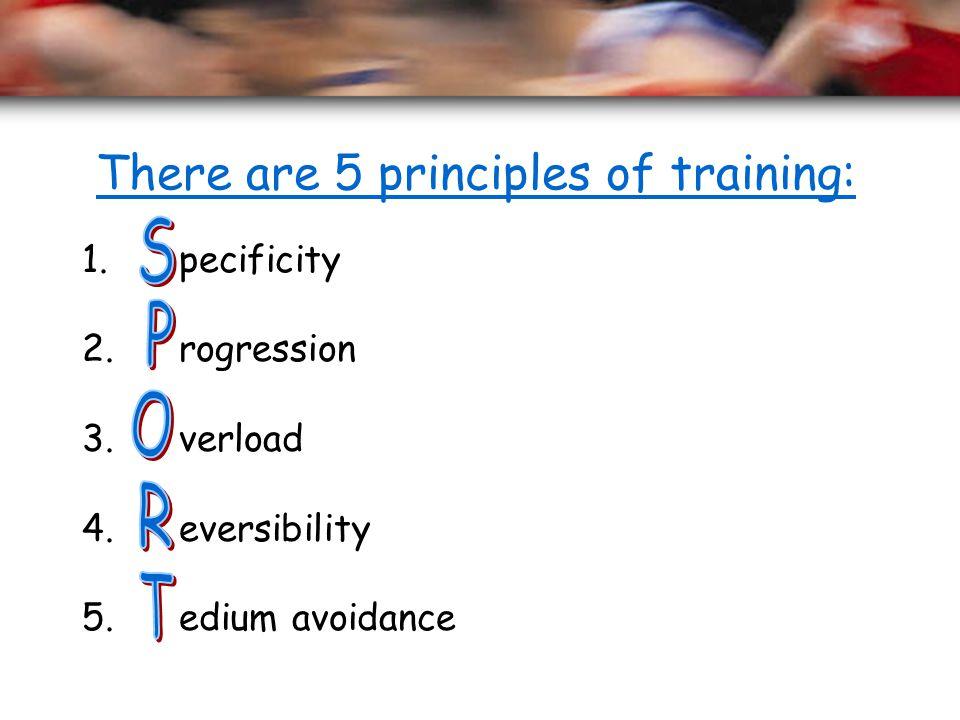 There are 5 principles of training: 1. pecificity 2. rogression 3. verload 4. eversibility 5. edium avoidance
