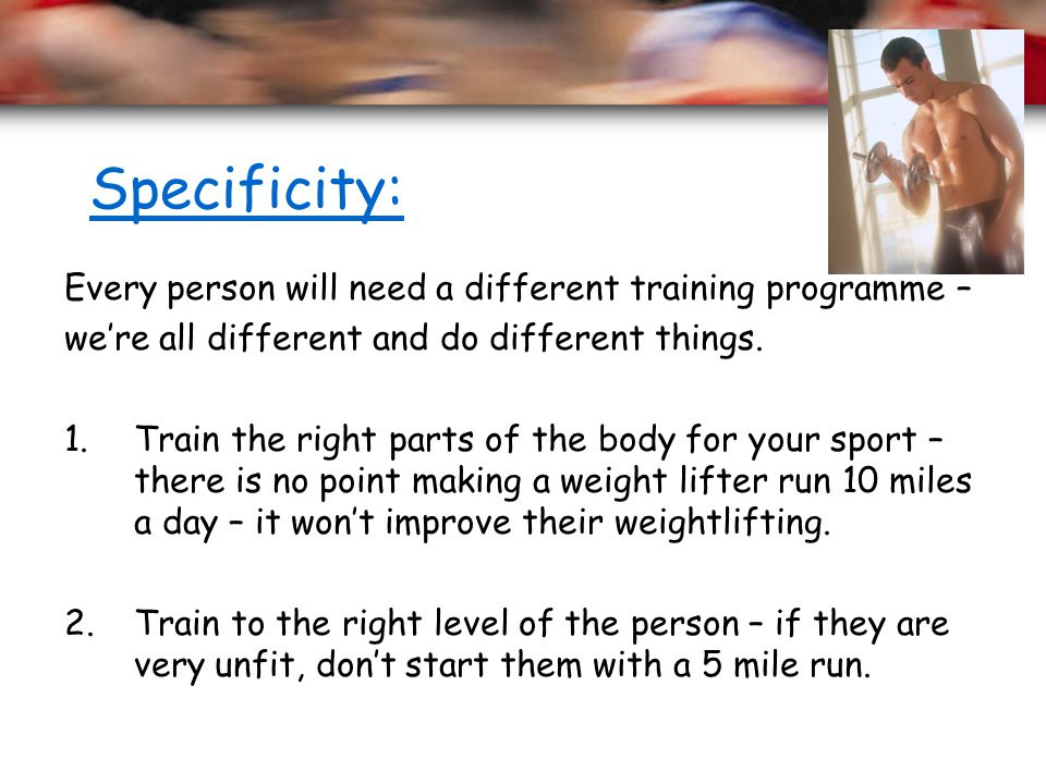 Specificity: Every person will need a different training programme – were all different and do different things. 1.Train the right parts of the body f