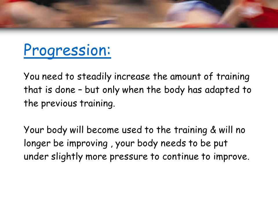 Progression: You need to steadily increase the amount of training that is done – but only when the body has adapted to the previous training. Your bod
