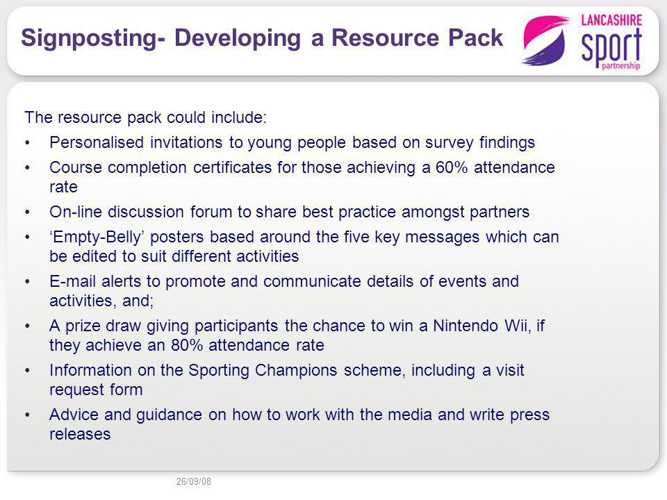 Signposting- Developing a Resource Pack The resource pack could include: Personalised invitations to young people based on survey findings Course completion certificates for those achieving a 60% attendance rate On-line discussion forum to share best practice amongst partners Empty-Belly posters based around the five key messages which can be edited to suit different activities E-mail alerts to promote and communicate details of events and activities, and; A prize draw giving participants the chance to win a Nintendo Wii, if they achieve an 80% attendance rate Information on the Sporting Champions scheme, including a visit request form Advice and guidance on how to work with the media and write press releases 26/09/08