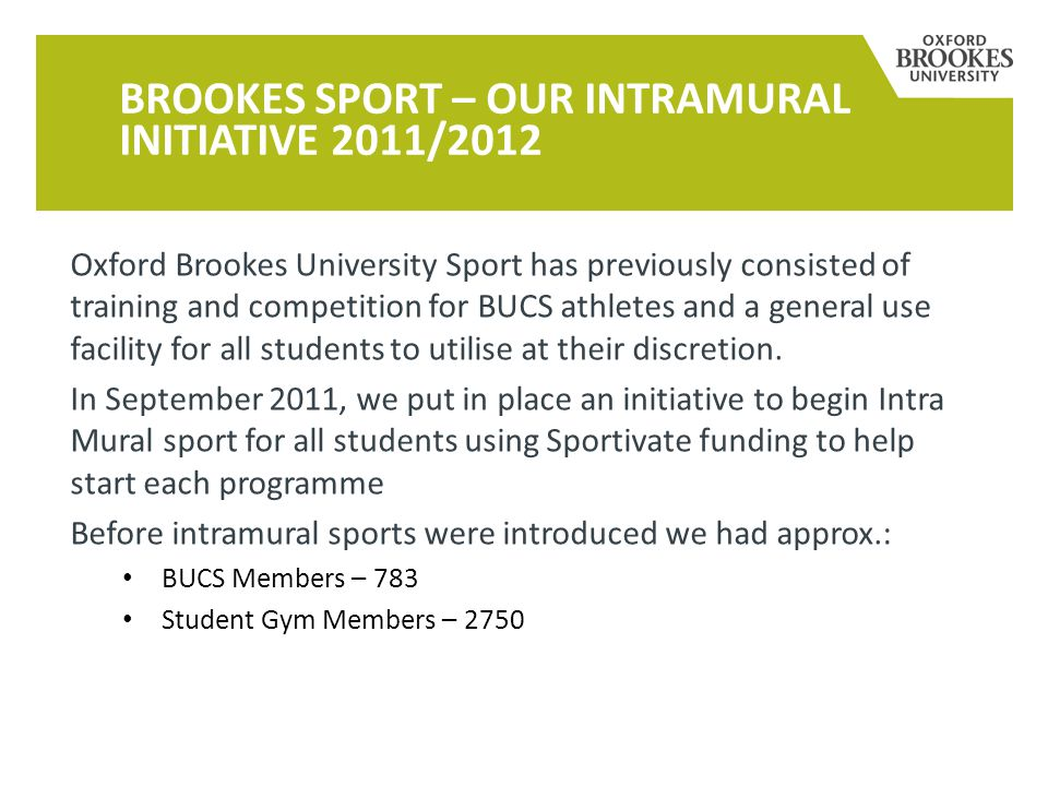 Oxford Brookes University Sport has previously consisted of training and competition for BUCS athletes and a general use facility for all students to utilise at their discretion.