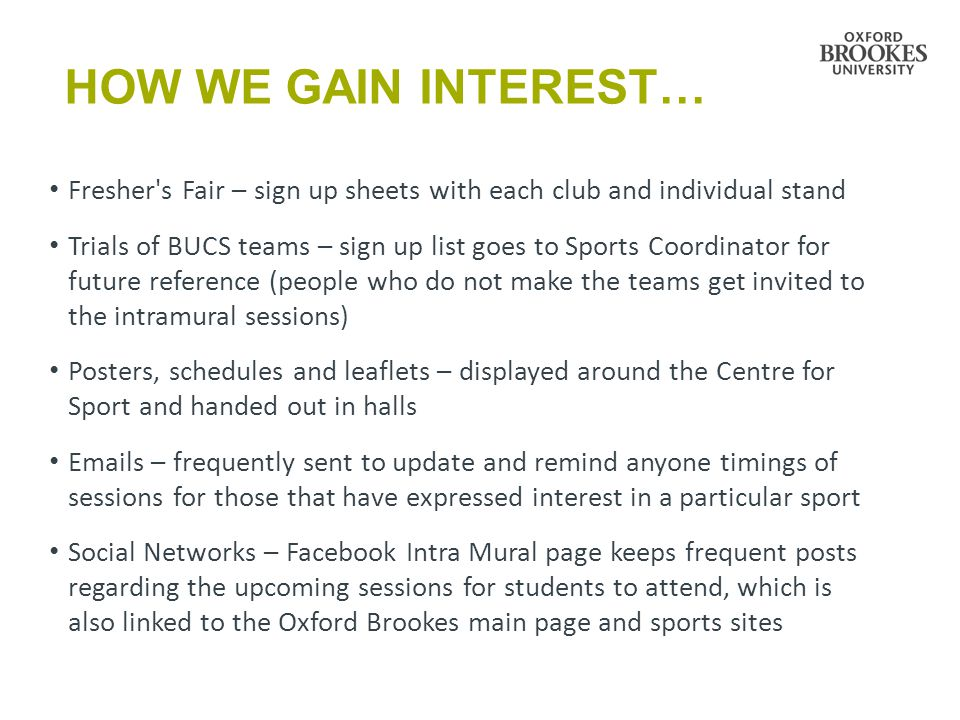 HOW WE GAIN INTEREST… Fresher s Fair – sign up sheets with each club and individual stand Trials of BUCS teams – sign up list goes to Sports Coordinator for future reference (people who do not make the teams get invited to the intramural sessions) Posters, schedules and leaflets – displayed around the Centre for Sport and handed out in halls  s – frequently sent to update and remind anyone timings of sessions for those that have expressed interest in a particular sport Social Networks – Facebook Intra Mural page keeps frequent posts regarding the upcoming sessions for students to attend, which is also linked to the Oxford Brookes main page and sports sites