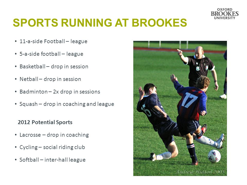 SPORTS RUNNING AT BROOKES 11-a-side Football – league 5-a-side football – league Basketball – drop in session Netball – drop in session Badminton – 2x drop in sessions Squash – drop in coaching and league 2012 Potential Sports Lacrosse – drop in coaching Cycling – social riding club Softball – inter-hall league