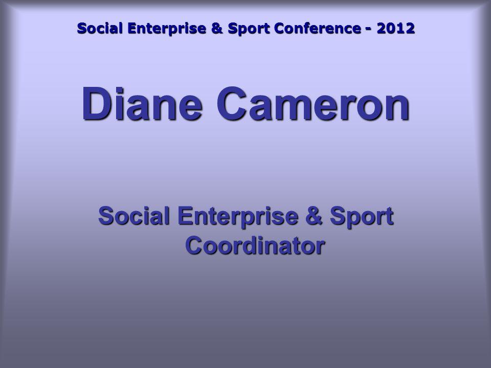 Social Enterprise & Sport Conference - 2012 Diane Cameron Social Enterprise & Sport Coordinator