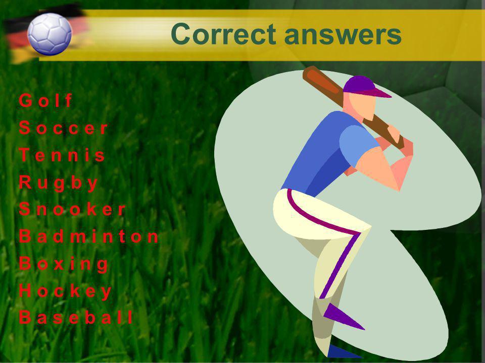 Correct answers G o l f S o c c e r T e n n i s R u g b y S n o o k e r B a d m i n t o n B o x i n g H o c k e y B a s e b a l l