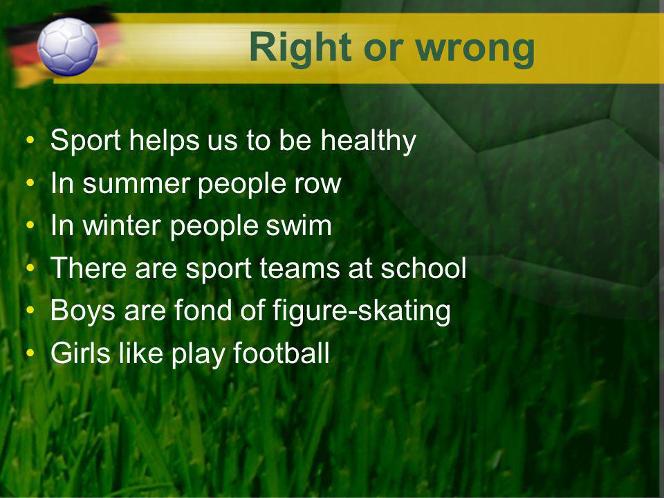 Right or wrong Sport helps us to be healthy In summer people row In winter people swim There are sport teams at school Boys are fond of figure-skating