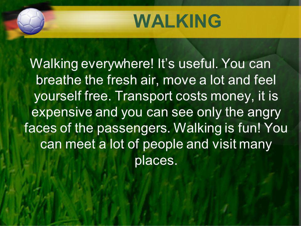 WALKING Walking everywhere! Its useful. You can breathe the fresh air, move a lot and feel yourself free. Transport costs money, it is expensive and y