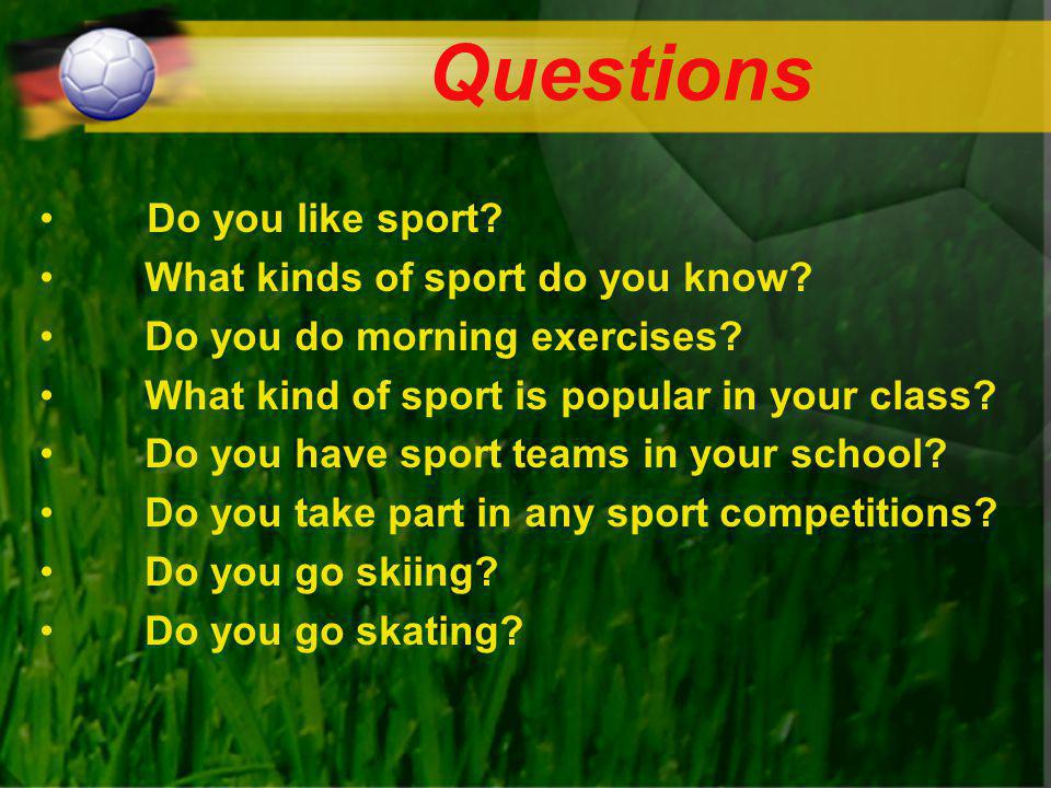 Questions Do you like sport? What kinds of sport do you know? Do you do morning exercises? What kind of sport is popular in your class? Do you have sp