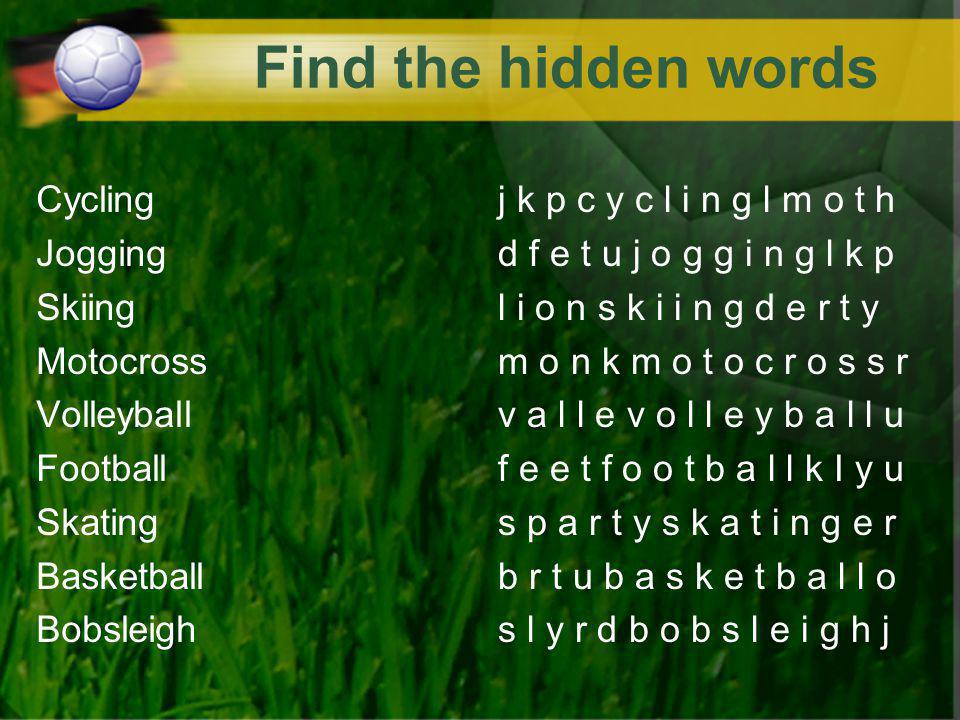 Find the hidden words Cycling Jogging Skiing Motocross Volleyball Football Skating Basketball Bobsleigh j k p c y c l i n g l m o t h d f e t u j o g