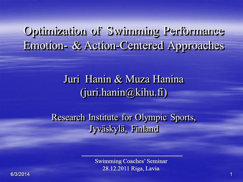 6/3/20141 Optimization of Swimming Performance Emotion- & Action-Centered Approaches Juri Hanin & Muza Hanina (juri.hanin@kihu.fi) Research Institute