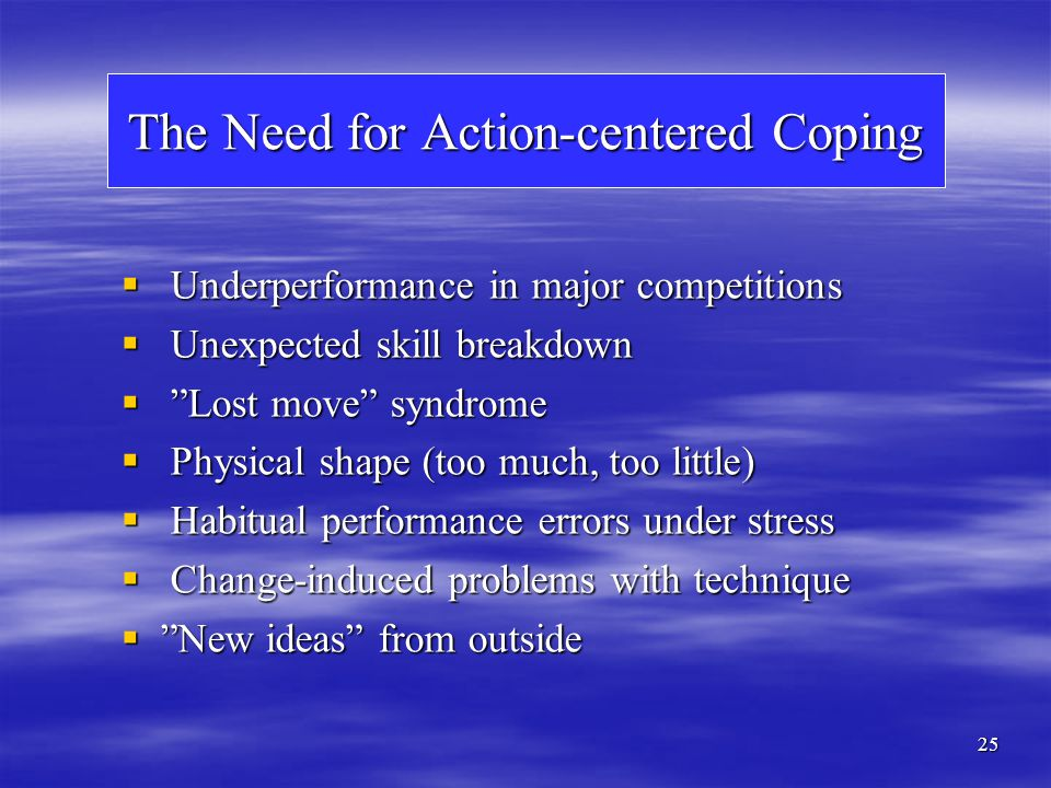 25 The Need for Action-centered Coping Underperformance in major competitions Underperformance in major competitions Unexpected skill breakdown Unexpe