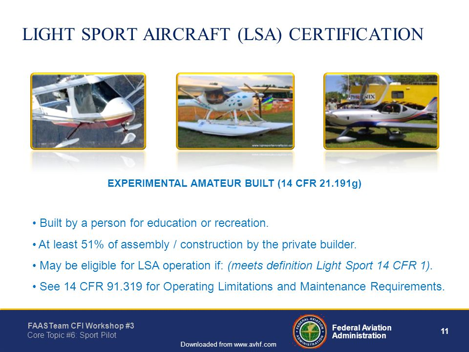 11 Federal Aviation Administration FAASTeam CFI Workshop #3 Core Topic #6: Sport Pilot Downloaded from www.avhf.com LIGHT SPORT AIRCRAFT (LSA) CERTIFICATION Built by a person for education or recreation.