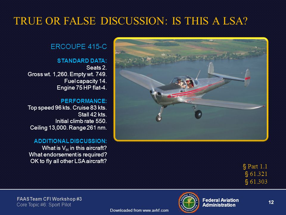 12 Federal Aviation Administration FAASTeam CFI Workshop #3 Core Topic #6: Sport Pilot Downloaded from www.avhf.com TRUE OR FALSE DISCUSSION: IS THIS A LSA.