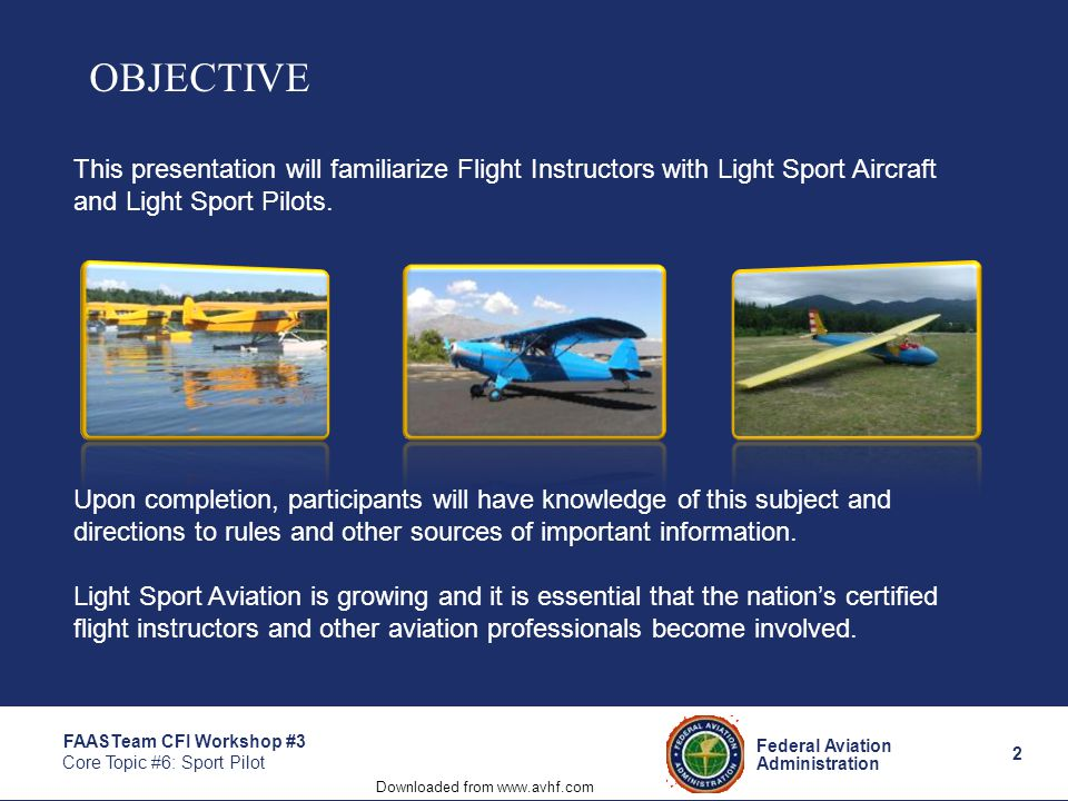 2 Federal Aviation Administration FAASTeam CFI Workshop #3 Core Topic #6: Sport Pilot OBJECTIVE This presentation will familiarize Flight Instructors with Light Sport Aircraft and Light Sport Pilots.