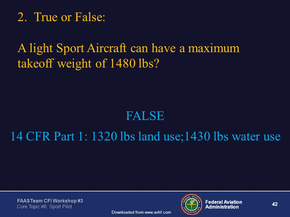 42 Federal Aviation Administration FAASTeam CFI Workshop #3 Core Topic #6: Sport Pilot Downloaded from www.avhf.com 2.True or False: A light Sport Aircraft can have a maximum takeoff weight of 1480 lbs.