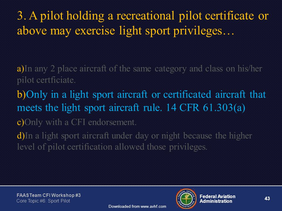 43 Federal Aviation Administration FAASTeam CFI Workshop #3 Core Topic #6: Sport Pilot Downloaded from www.avhf.com 3.