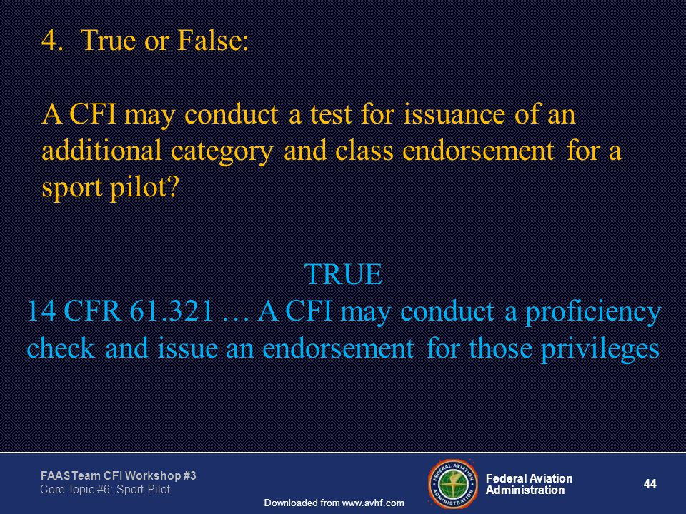 44 Federal Aviation Administration FAASTeam CFI Workshop #3 Core Topic #6: Sport Pilot Downloaded from www.avhf.com 4.True or False: A CFI may conduct a test for issuance of an additional category and class endorsement for a sport pilot.