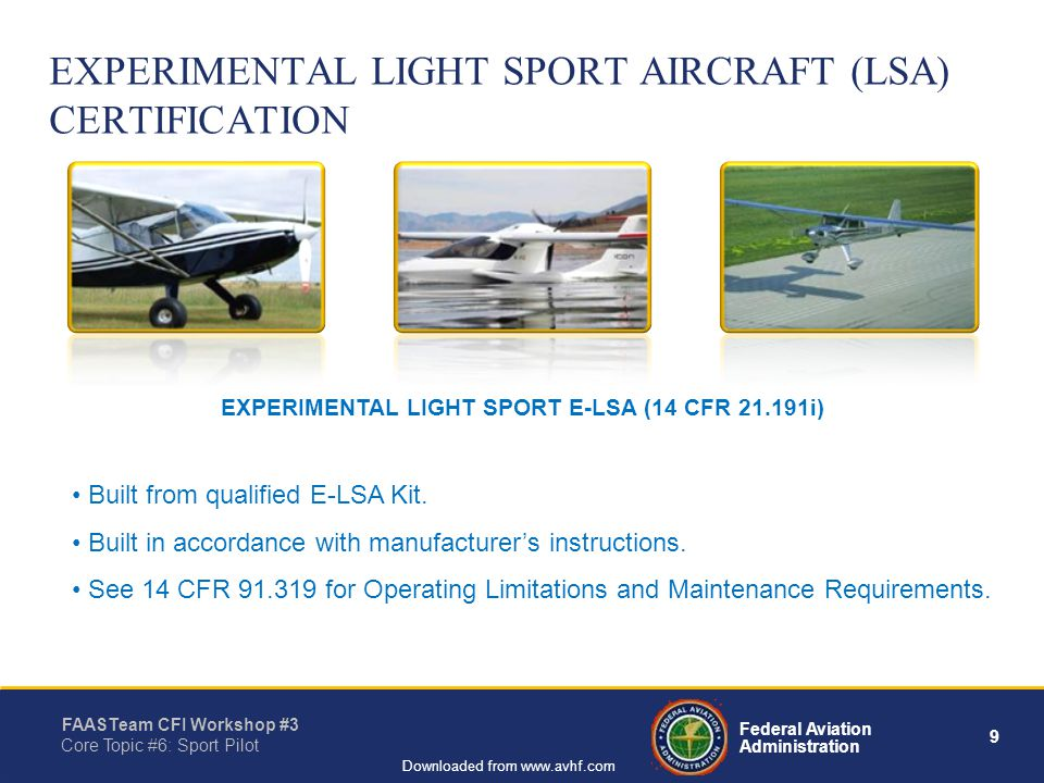 9 Federal Aviation Administration FAASTeam CFI Workshop #3 Core Topic #6: Sport Pilot Downloaded from www.avhf.com EXPERIMENTAL LIGHT SPORT AIRCRAFT (LSA) CERTIFICATION Built from qualified E-LSA Kit.