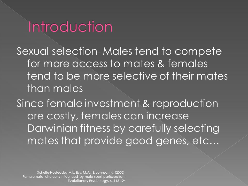 Sexual selection- Males tend to compete for more access to mates & females tend to be more selective of their mates than males Since female investment & reproduction are costly, females can increase Darwinian fitness by carefully selecting mates that provide good genes, etc… Schulte-Hostedde, A.I., Eys, M.A., & Johnson,K.