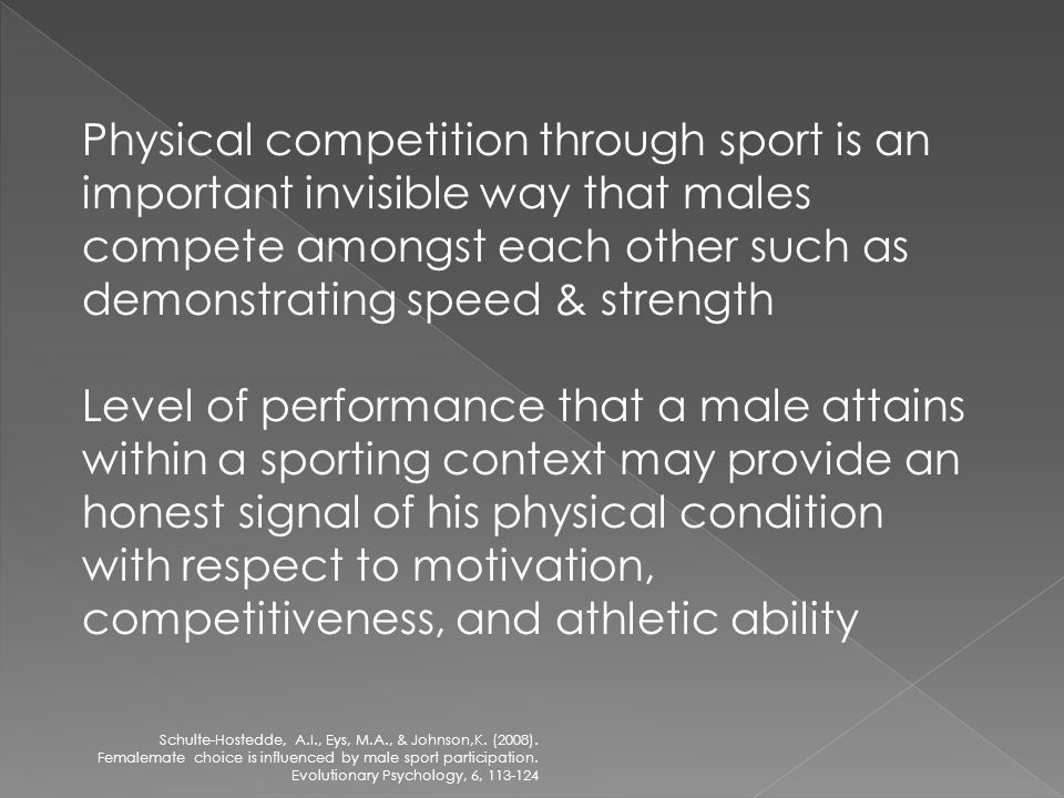 Physical competition through sport is an important invisible way that males compete amongst each other such as demonstrating speed & strength Level of performance that a male attains within a sporting context may provide an honest signal of his physical condition with respect to motivation, competitiveness, and athletic ability Schulte-Hostedde, A.I., Eys, M.A., & Johnson,K.
