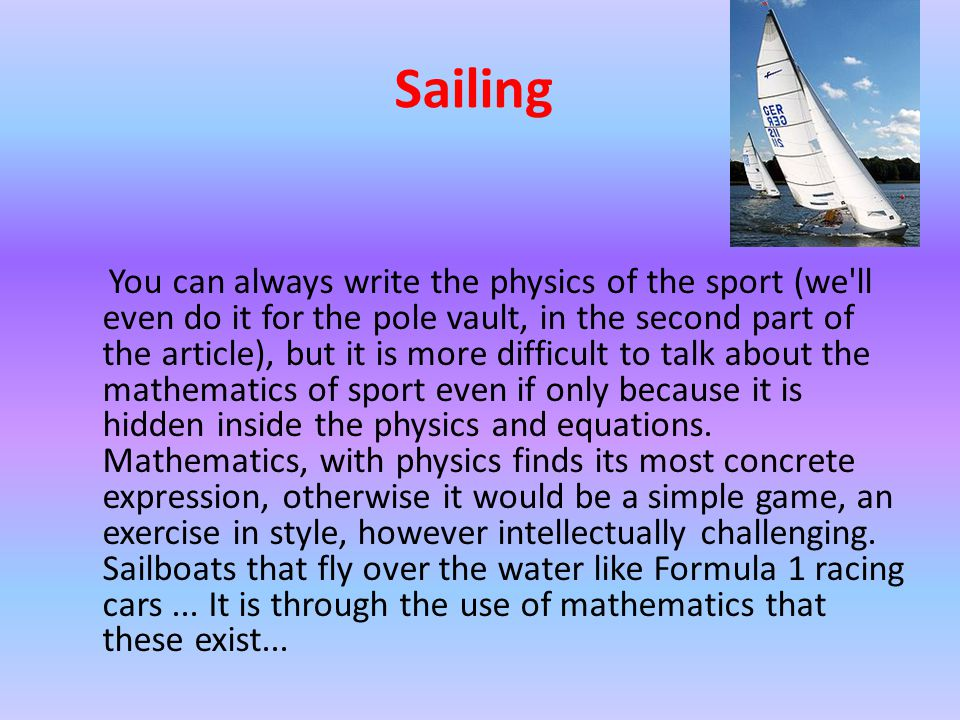 Sailing You can always write the physics of the sport (we ll even do it for the pole vault, in the second part of the article), but it is more difficult to talk about the mathematics of sport even if only because it is hidden inside the physics and equations.