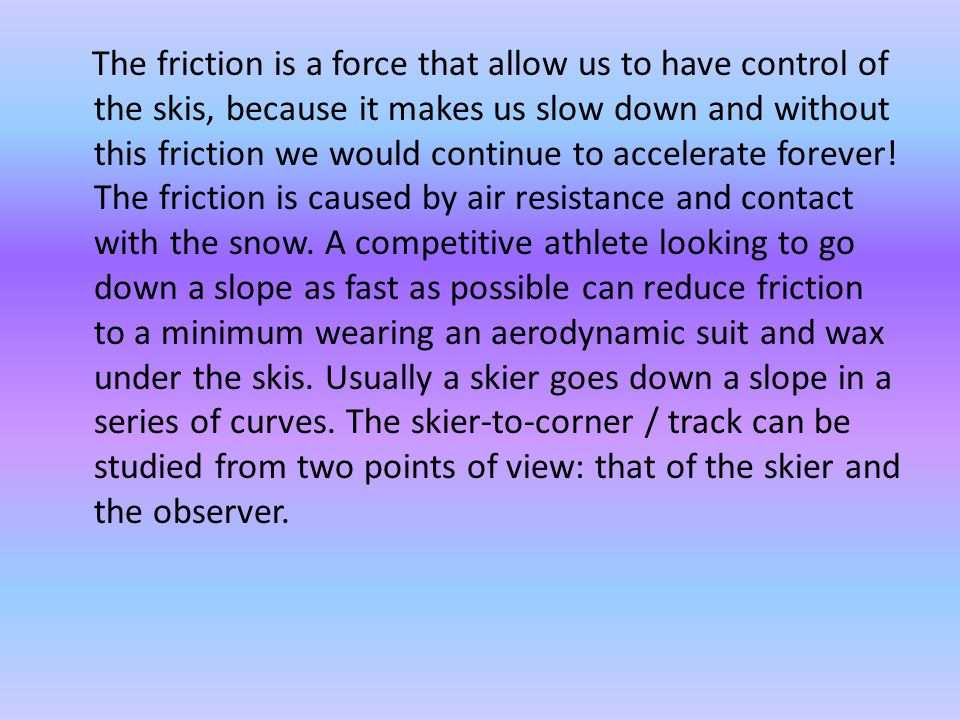 The friction is a force that allow us to have control of the skis, because it makes us slow down and without this friction we would continue to accelerate forever.