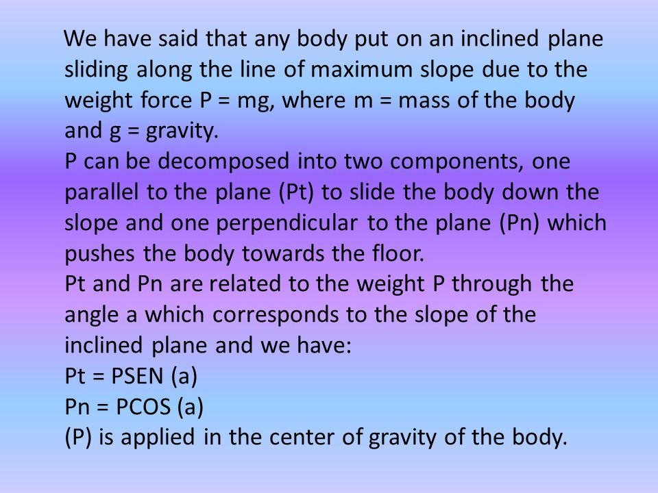 It is easily seen that if the plane is horizontal ie if = 0°Pt the force that accelerates the body is nothing, but if the plane is vertical, ie maximum Pt is Pt = P.