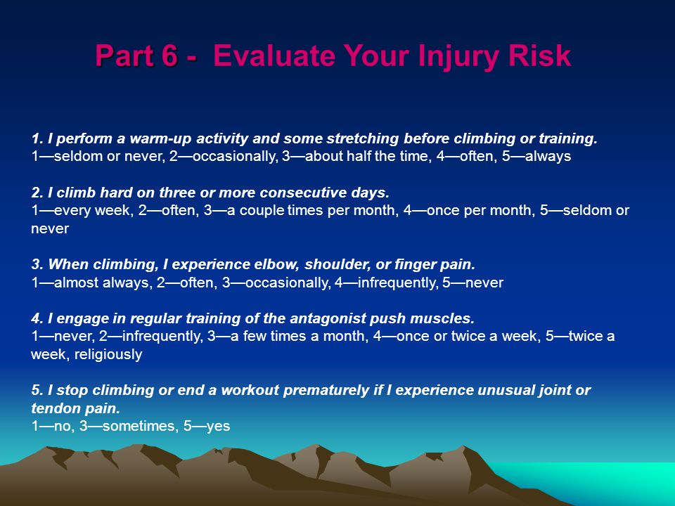 Part 6 - Part 6 - Evaluate Your Injury Risk 1. I perform a warm-up activity and some stretching before climbing or training. 1seldom or never, 2occasi