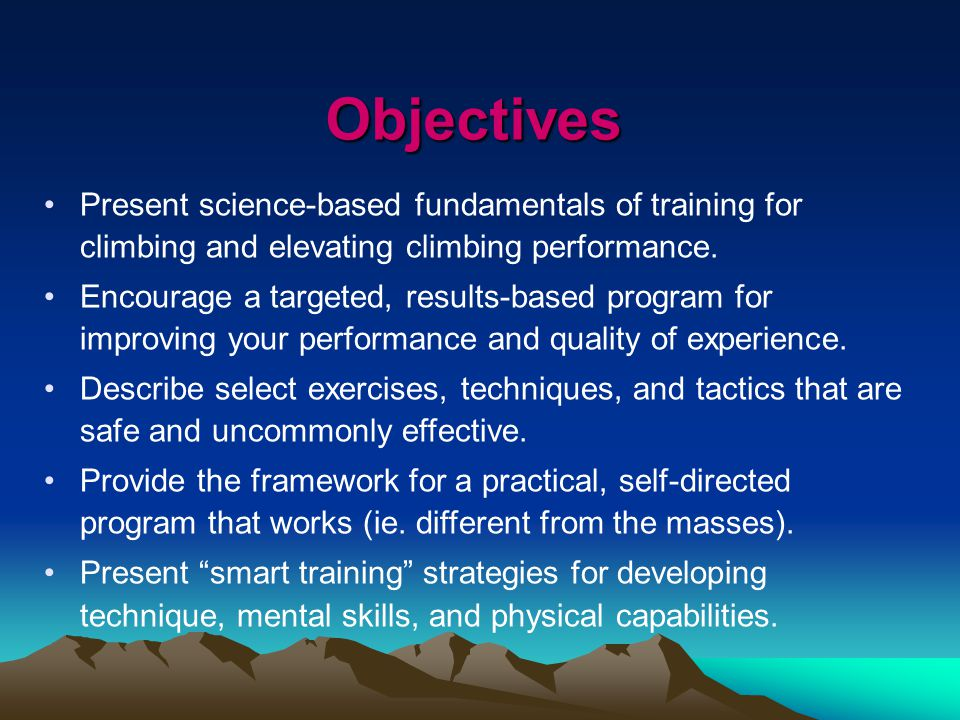 Objectives Present science-based fundamentals of training for climbing and elevating climbing performance.
