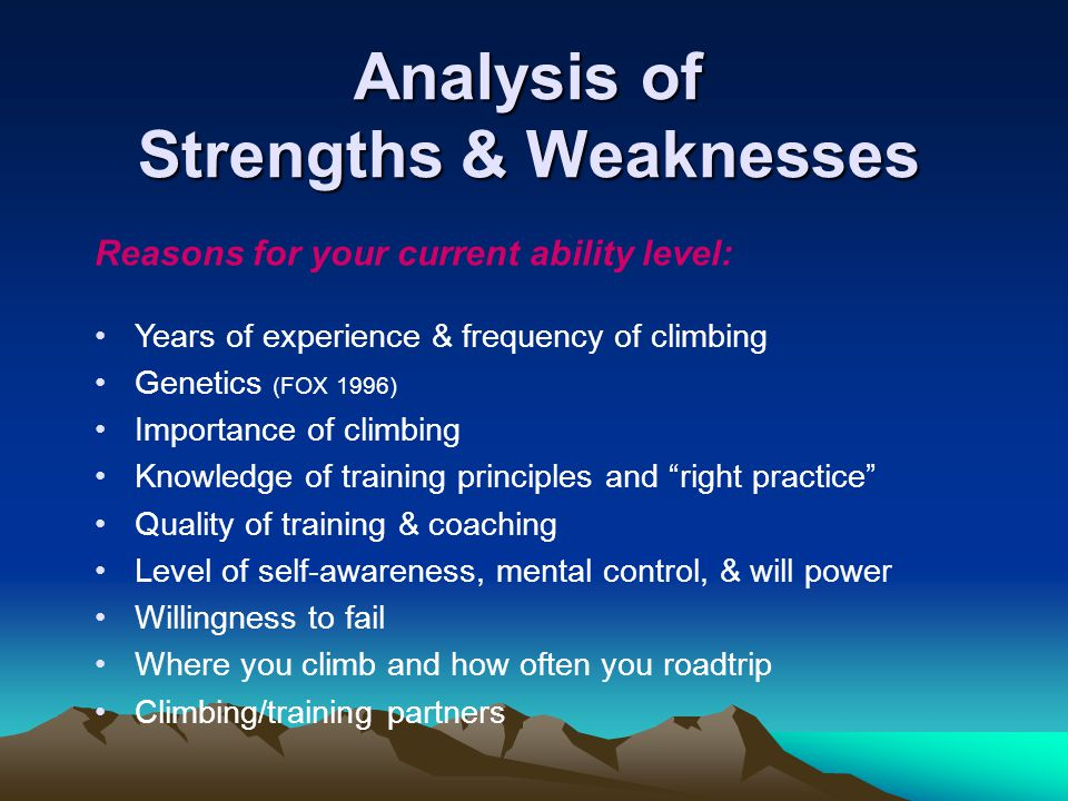 Analysis of Strengths & Weaknesses Reasons for your current ability level: Years of experience & frequency of climbing Genetics (FOX 1996) Importance of climbing Knowledge of training principles and right practice Quality of training & coaching Level of self-awareness, mental control, & will power Willingness to fail Where you climb and how often you roadtrip Climbing/training partners