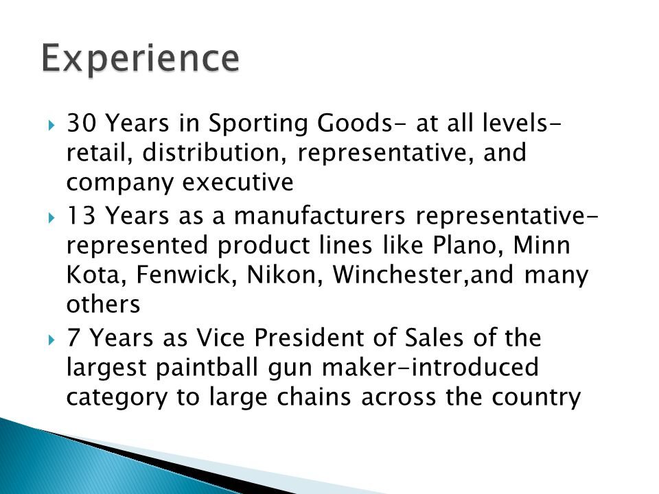30 Years in Sporting Goods- at all levels- retail, distribution, representative, and company executive 13 Years as a manufacturers representative- rep