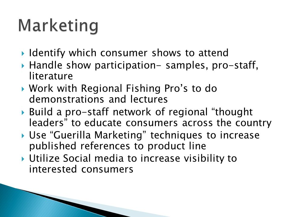 Identify which consumer shows to attend Handle show participation- samples, pro-staff, literature Work with Regional Fishing Pros to do demonstrations and lectures Build a pro-staff network of regional thought leaders to educate consumers across the country Use Guerilla Marketing techniques to increase published references to product line Utilize Social media to increase visibility to interested consumers