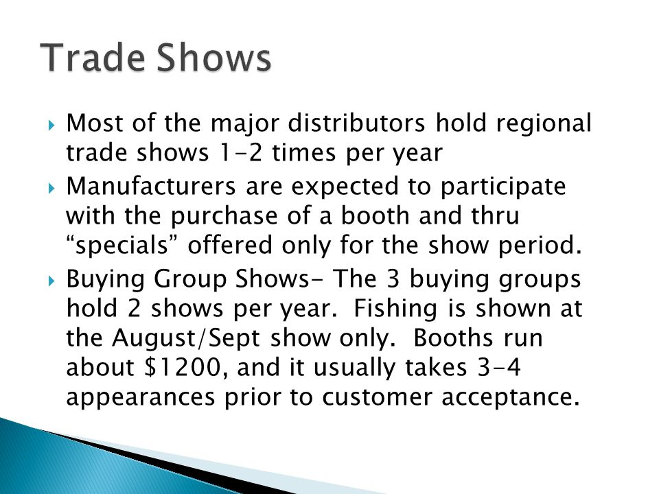 Most of the major distributors hold regional trade shows 1-2 times per year Manufacturers are expected to participate with the purchase of a booth and thru specials offered only for the show period.