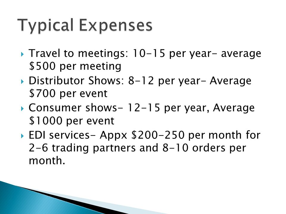 Travel to meetings: 10-15 per year- average $500 per meeting Distributor Shows: 8-12 per year- Average $700 per event Consumer shows- 12-15 per year, Average $1000 per event EDI services- Appx $200-250 per month for 2-6 trading partners and 8-10 orders per month.