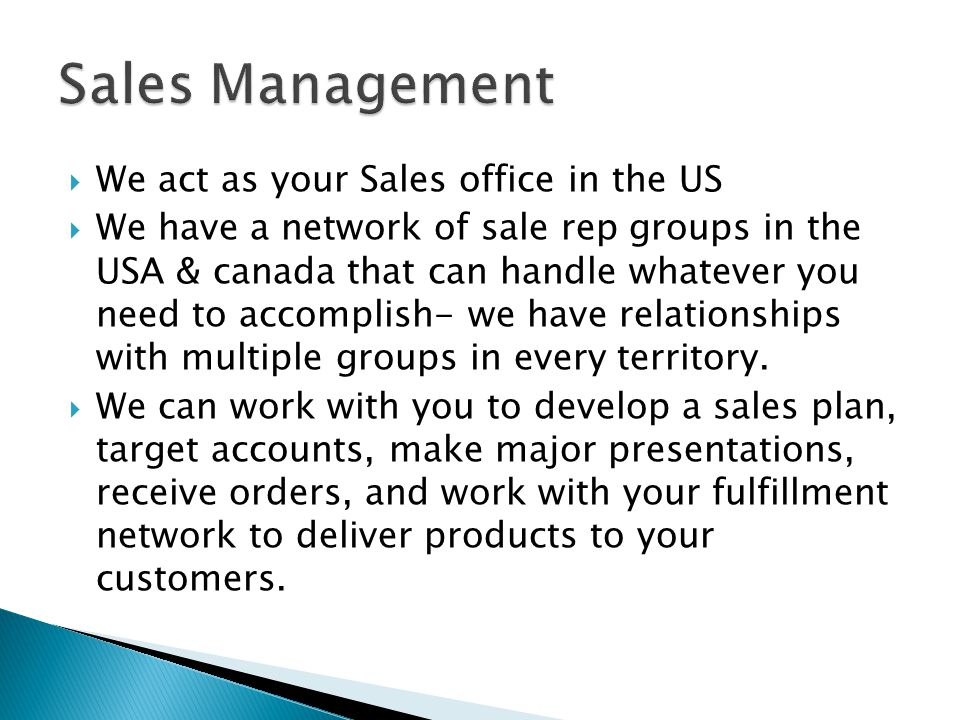 We act as your Sales office in the US We have a network of sale rep groups in the USA & canada that can handle whatever you need to accomplish- we have relationships with multiple groups in every territory.