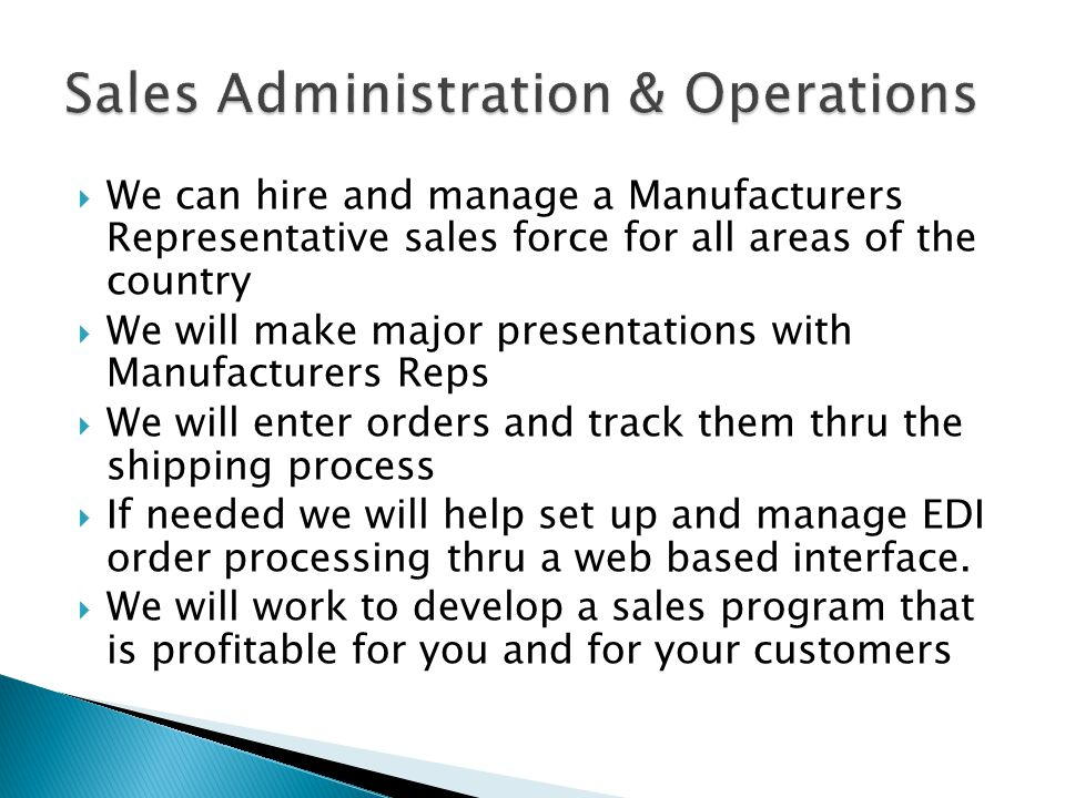 We can hire and manage a Manufacturers Representative sales force for all areas of the country We will make major presentations with Manufacturers Rep